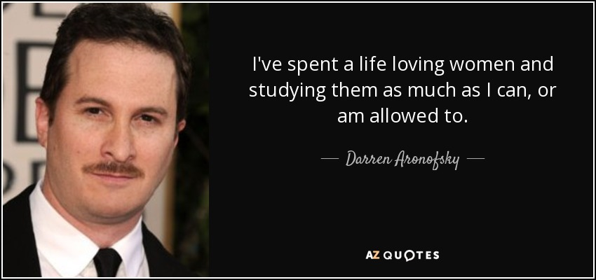 I've spent a life loving women and studying them as much as I can, or am allowed to. - Darren Aronofsky
