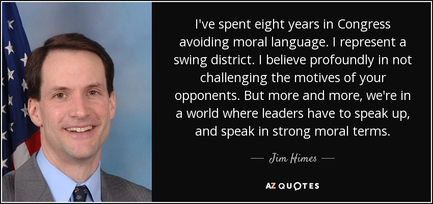 I've spent eight years in Congress avoiding moral language. I represent a swing district. I believe profoundly in not challenging the motives of your opponents. But more and more, we're in a world where leaders have to speak up, and speak in strong moral terms. - Jim Himes