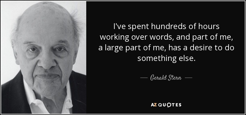 I've spent hundreds of hours working over words, and part of me, a large part of me, has a desire to do something else. - Gerald Stern