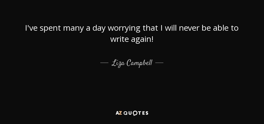 I've spent many a day worrying that I will never be able to write again! - Liza Campbell