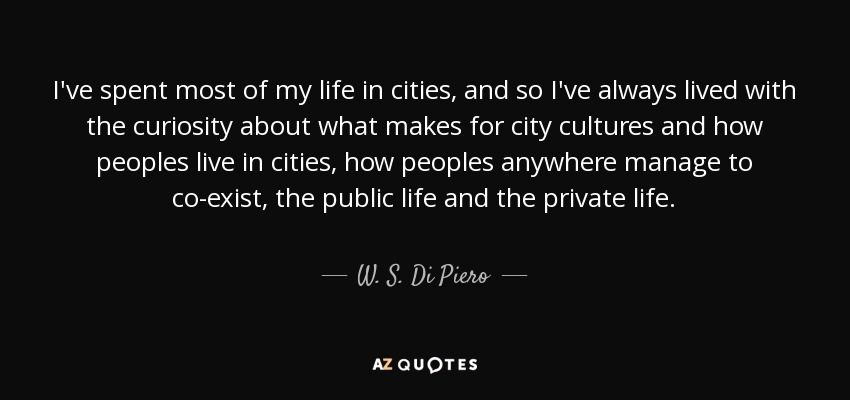 I've spent most of my life in cities, and so I've always lived with the curiosity about what makes for city cultures and how peoples live in cities, how peoples anywhere manage to co-exist, the public life and the private life. - W. S. Di Piero