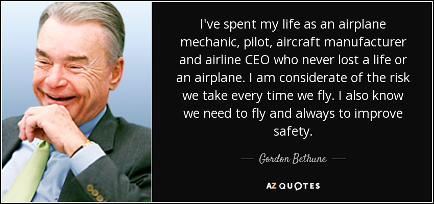 I've spent my life as an airplane mechanic, pilot, aircraft manufacturer and airline CEO who never lost a life or an airplane. I am considerate of the risk we take every time we fly. I also know we need to fly and always to improve safety. - Gordon Bethune
