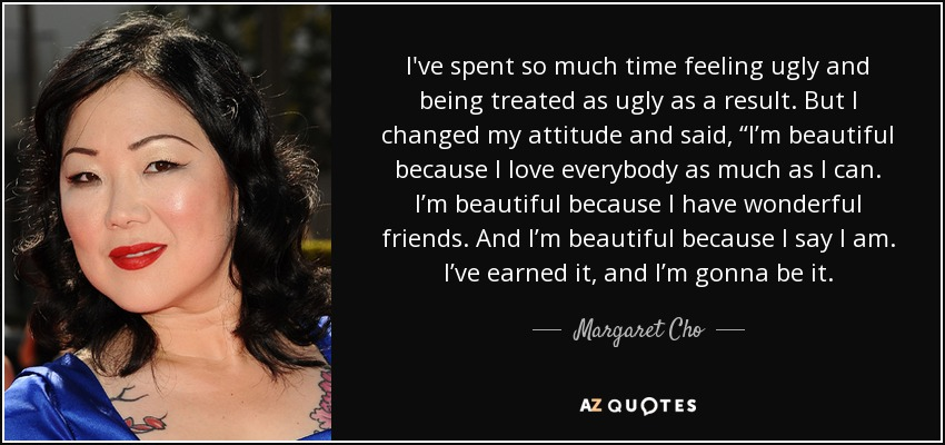 """I've spent so much time feeling ugly and being treated as ugly as a result. But I changed my attitude and said, """"I'm beautiful because I love everybody as much as I can. I'm beautiful because I have wonderful friends. And I'm beautiful because I say I am. I've earned it, and I'm gonna be it. - Margaret Cho"""