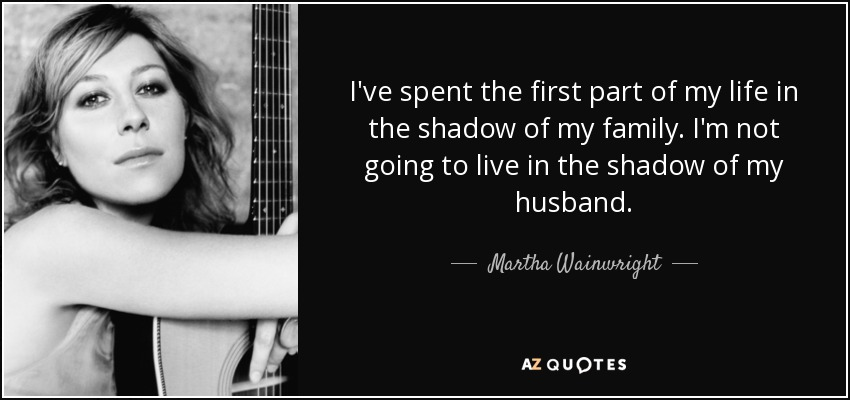 I've spent the first part of my life in the shadow of my family. I'm not going to live in the shadow of my husband. - Martha Wainwright