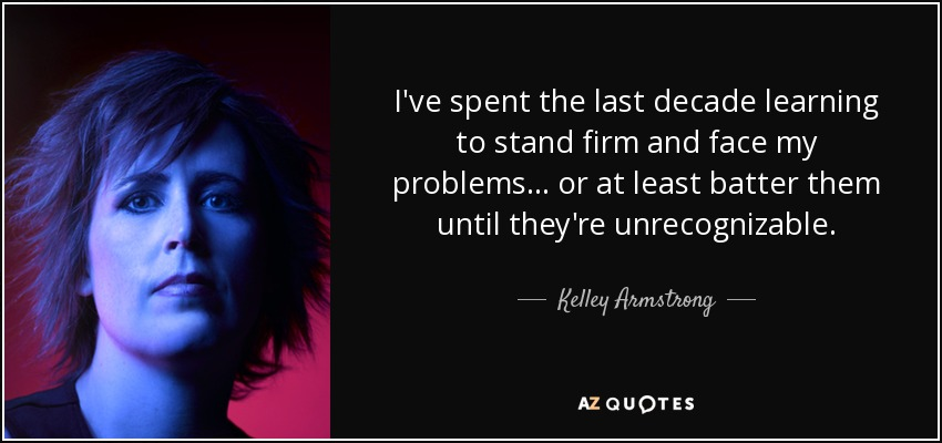 I've spent the last decade learning to stand firm and face my problems… or at least batter them until they're unrecognizable. - Kelley Armstrong