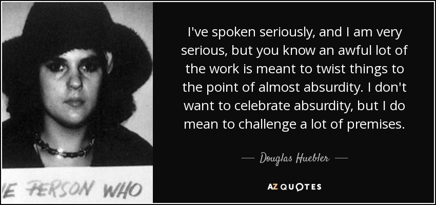 I've spoken seriously, and I am very serious, but you know an awful lot of the work is meant to twist things to the point of almost absurdity. I don't want to celebrate absurdity, but I do mean to challenge a lot of premises. - Douglas Huebler