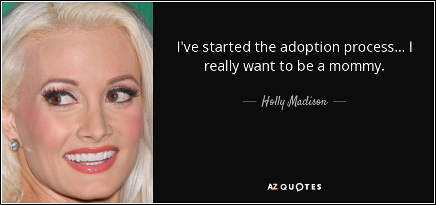 I've started the adoption process... I really want to be a mommy. - Holly Madison