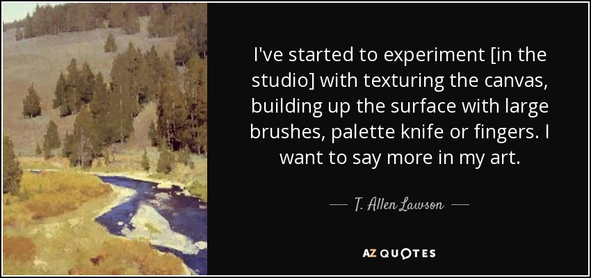 I've started to experiment [in the studio] with texturing the canvas, building up the surface with large brushes, palette knife or fingers. I want to say more in my art. - T. Allen Lawson