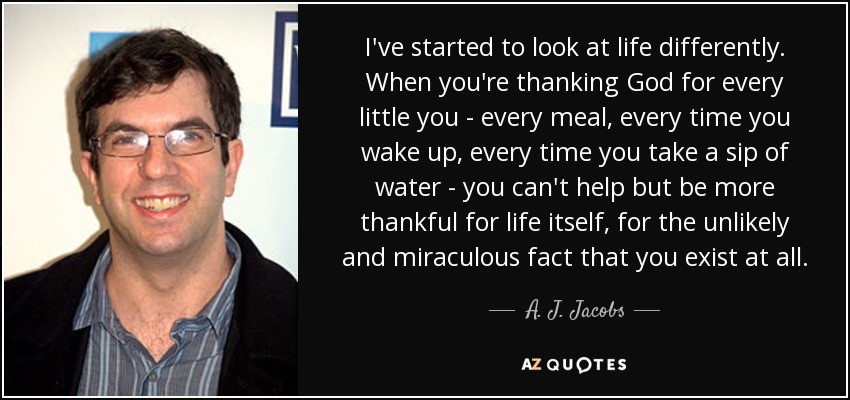 I've started to look at life differently. When you're thanking God for every little you - every meal, every time you wake up, every time you take a sip of water - you can't help but be more thankful for life itself, for the unlikely and miraculous fact that you exist at all. - A. J. Jacobs