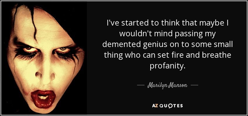 I've started to think that maybe I wouldn't mind passing my demented genius on to some small thing who can set fire and breathe profanity. - Marilyn Manson