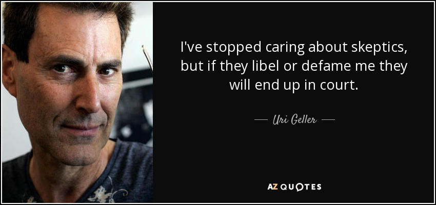 I've stopped caring about skeptics, but if they libel or defame me they will end up in court. - Uri Geller