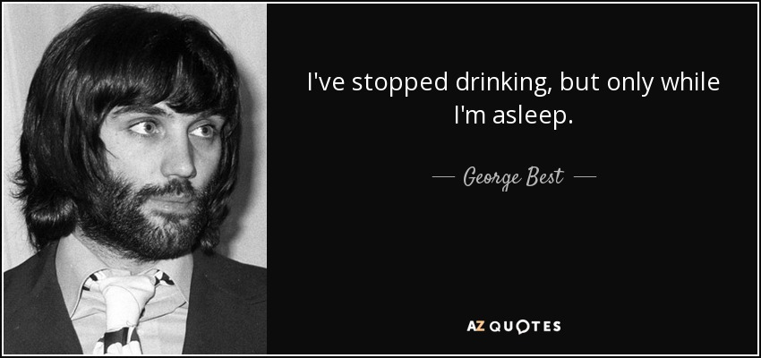 I've stopped drinking, but only while I'm asleep. - George Best
