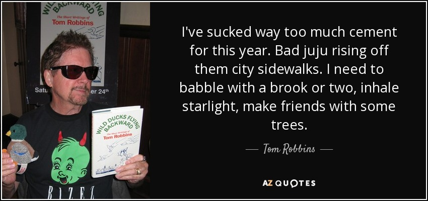 I've sucked way too much cement for this year. Bad juju rising off them city sidewalks. I need to babble with a brook or two, inhale starlight, make friends with some trees. - Tom Robbins