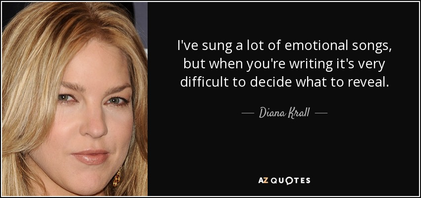 I've sung a lot of emotional songs, but when you're writing it's very difficult to decide what to reveal. - Diana Krall