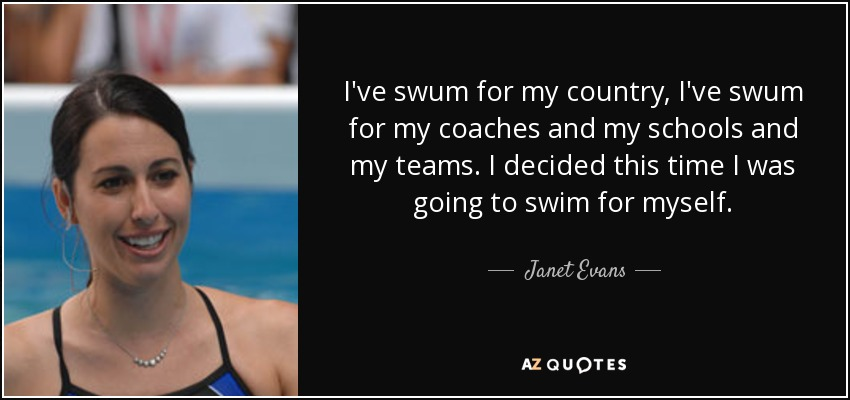I've swum for my country, I've swum for my coaches and my schools and my teams. I decided this time I was going to swim for myself. - Janet Evans