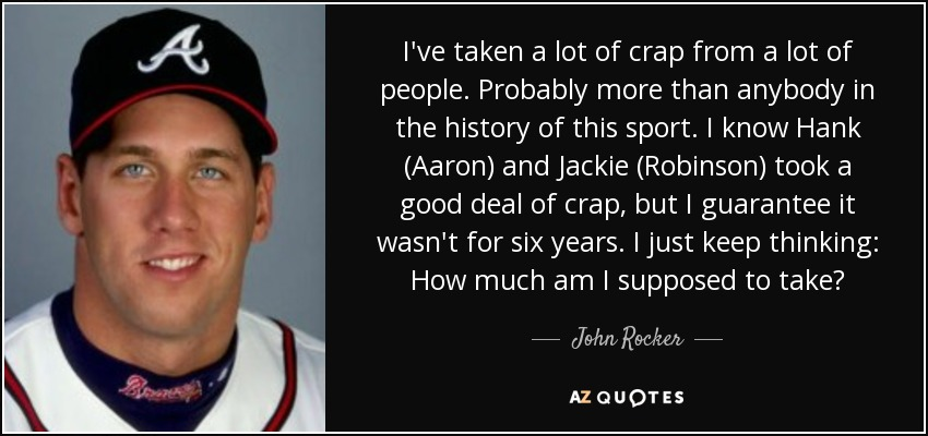 I've taken a lot of crap from a lot of people. Probably more than anybody in the history of this sport. I know Hank (Aaron) and Jackie (Robinson) took a good deal of crap, but I guarantee it wasn't for six years. I just keep thinking: How much am I supposed to take? - John Rocker