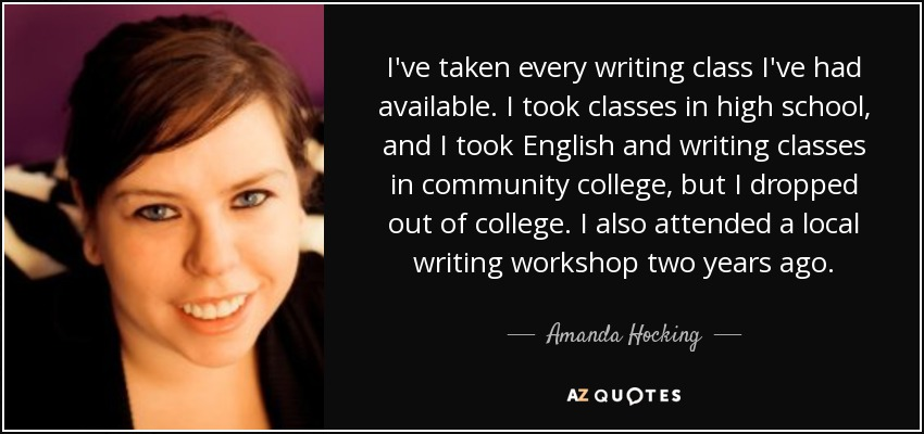 I've taken every writing class I've had available. I took classes in high school, and I took English and writing classes in community college, but I dropped out of college. I also attended a local writing workshop two years ago. - Amanda Hocking