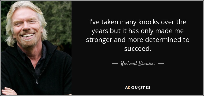I've taken many knocks over the years but it has only made me stronger and more determined to succeed. - Richard Branson