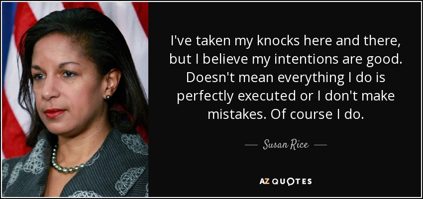 I've taken my knocks here and there, but I believe my intentions are good. Doesn't mean everything I do is perfectly executed or I don't make mistakes. Of course I do. - Susan Rice