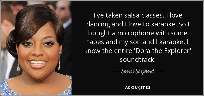 I've taken salsa classes. I love dancing and I love to karaoke. So I bought a microphone with some tapes and my son and I karaoke. I know the entire 'Dora the Explorer' soundtrack. - Sherri Shepherd