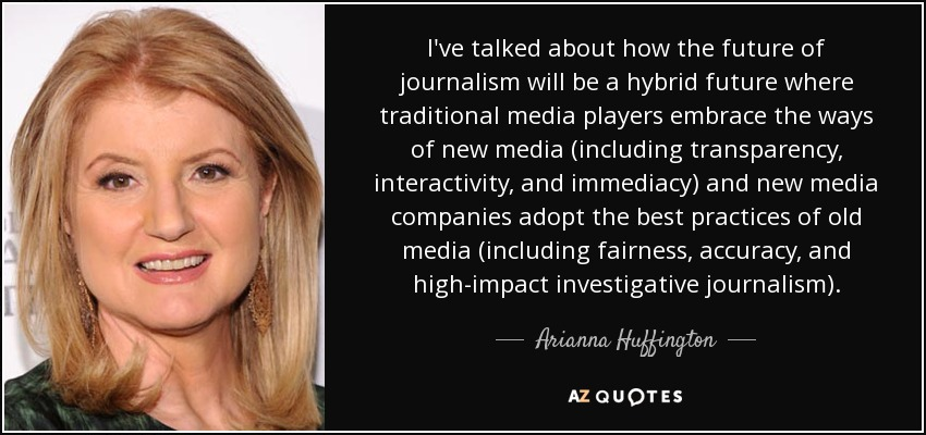 I've talked about how the future of journalism will be a hybrid future where traditional media players embrace the ways of new media (including transparency, interactivity, and immediacy) and new media companies adopt the best practices of old media (including fairness, accuracy, and high-impact investigative journalism). - Arianna Huffington