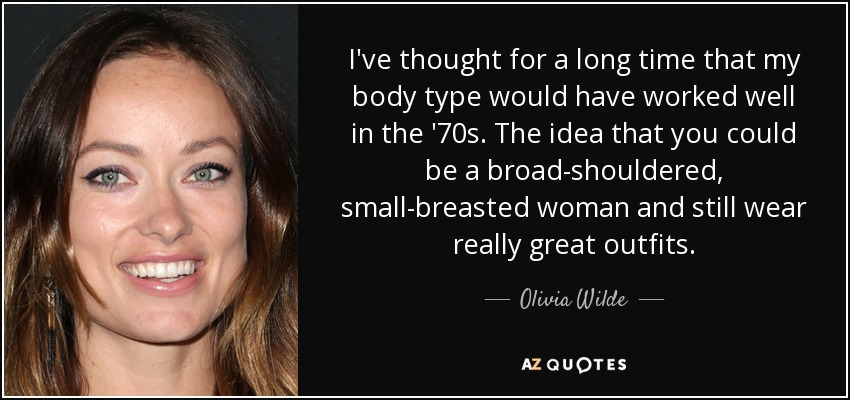 I've thought for a long time that my body type would have worked well in the '70s. The idea that you could be a broad-shouldered, small-breasted woman and still wear really great outfits. - Olivia Wilde