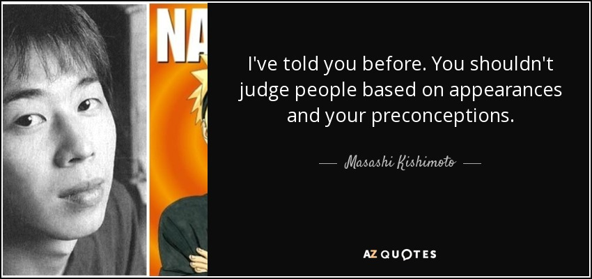 I've told you before. You shouldn't judge people based on appearances and your preconceptions. - Masashi Kishimoto