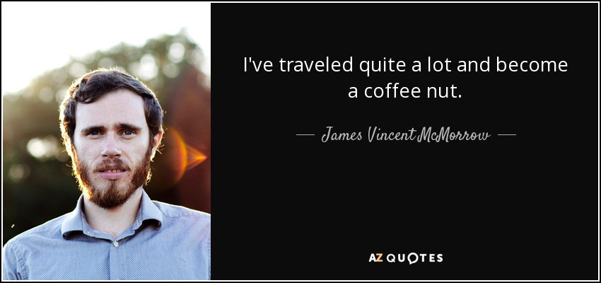 I've traveled quite a lot and become a coffee nut. - James Vincent McMorrow