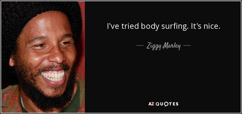 I've tried body surfing. It's nice. - Ziggy Marley
