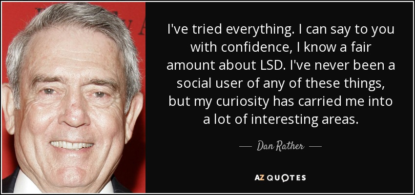 I've tried everything. I can say to you with confidence, I know a fair amount about LSD. I've never been a social user of any of these things, but my curiosity has carried me into a lot of interesting areas. - Dan Rather