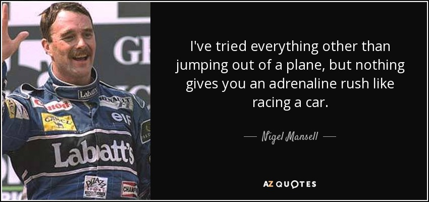 I've tried everything other than jumping out of a plane, but nothing gives you an adrenaline rush like racing a car. - Nigel Mansell