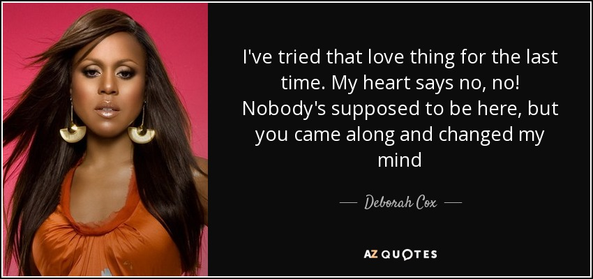 I've tried that love thing for the last time. My heart says no, no! Nobody's supposed to be here, but you came along and changed my mind - Deborah Cox