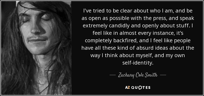 I've tried to be clear about who I am, and be as open as possible with the press, and speak extremely candidly and openly about stuff. I feel like in almost every instance, it's completely backfired, and I feel like people have all these kind of absurd ideas about the way I think about myself, and my own self-identity. - Zachary Cole Smith
