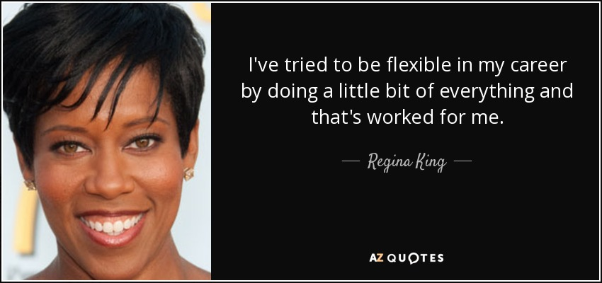 I've tried to be flexible in my career by doing a little bit of everything and that's worked for me. - Regina King
