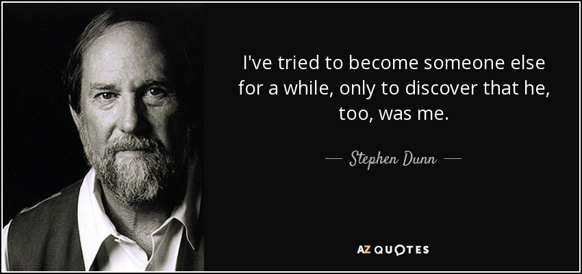 I've tried to become someone else for a while, only to discover that he, too, was me. - Stephen Dunn