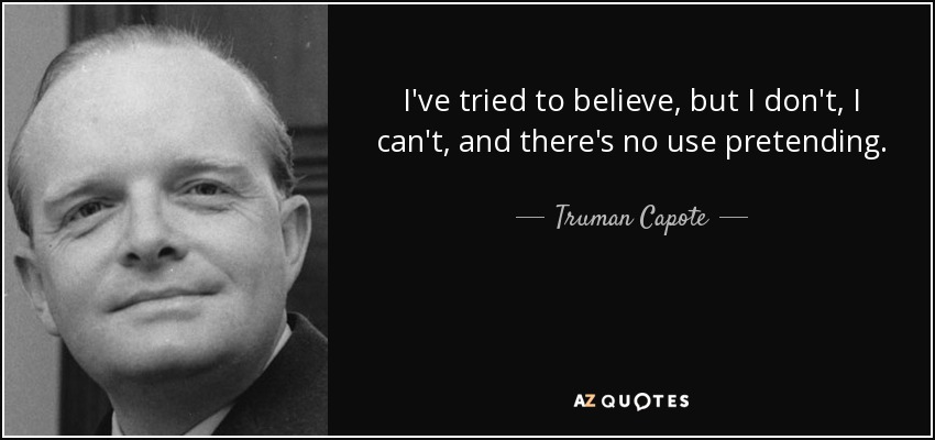 I've tried to believe, but I don't, I can't, and there's no use pretending. - Truman Capote