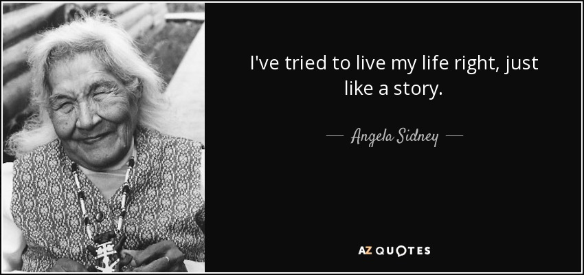 I've tried to live my life right, just like a story. - Angela Sidney