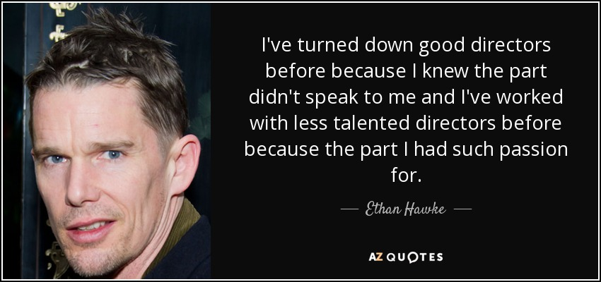 I've turned down good directors before because I knew the part didn't speak to me and I've worked with less talented directors before because the part I had such passion for. - Ethan Hawke