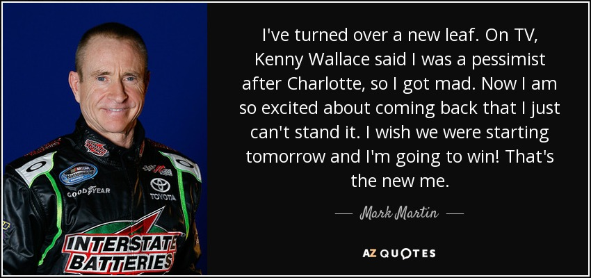 I've turned over a new leaf. On TV, Kenny Wallace said I was a pessimist after Charlotte, so I got mad. Now I am so excited about coming back that I just can't stand it. I wish we were starting tomorrow and I'm going to win! That's the new me. - Mark Martin