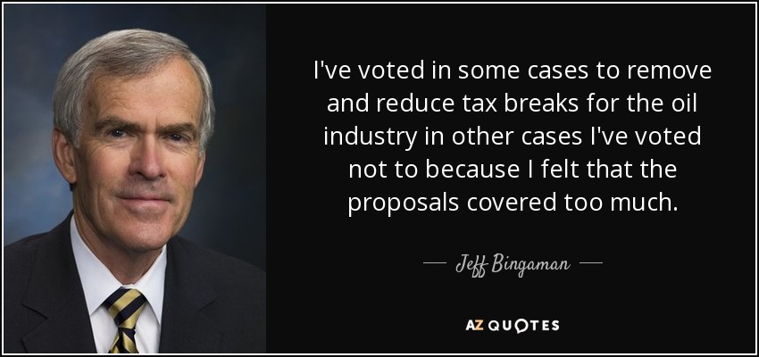 I've voted in some cases to remove and reduce tax breaks for the oil industry in other cases I've voted not to because I felt that the proposals covered too much. - Jeff Bingaman
