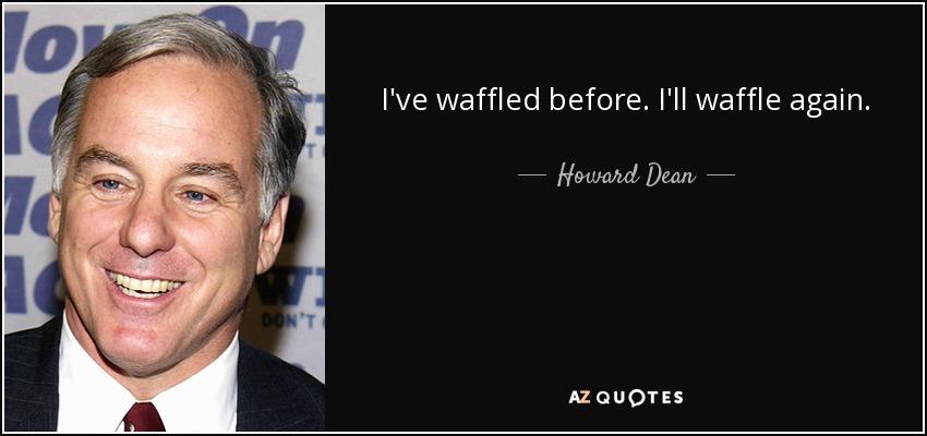 I've waffled before. I'll waffle again. - Howard Dean