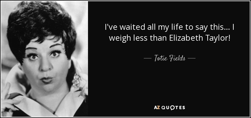 I've waited all my life to say this... I weigh less than Elizabeth Taylor! - Totie Fields