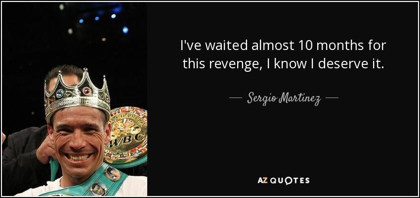 I've waited almost 10 months for this revenge, I know I deserve it. - Sergio Martinez