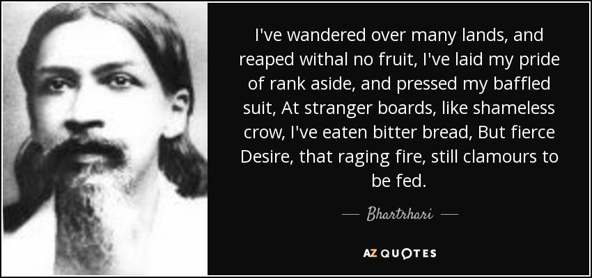 I've wandered over many lands, and reaped withal no fruit, I've laid my pride of rank aside, and pressed my baffled suit, At stranger boards, like shameless crow, I've eaten bitter bread, But fierce Desire, that raging fire, still clamours to be fed. - Bhartrhari