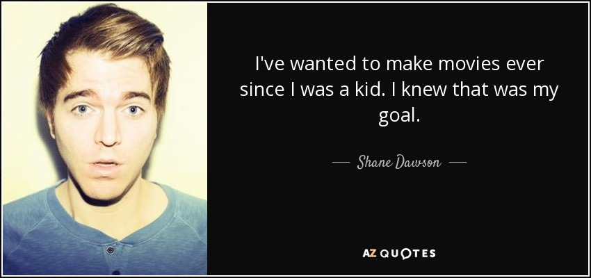 I've wanted to make movies ever since I was a kid. I knew that was my goal. - Shane Dawson