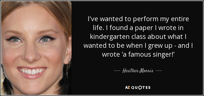 I've wanted to perform my entire life. I found a paper I wrote in kindergarten class about what I wanted to be when I grew up - and I wrote 'a famous singer!' - Heather Morris