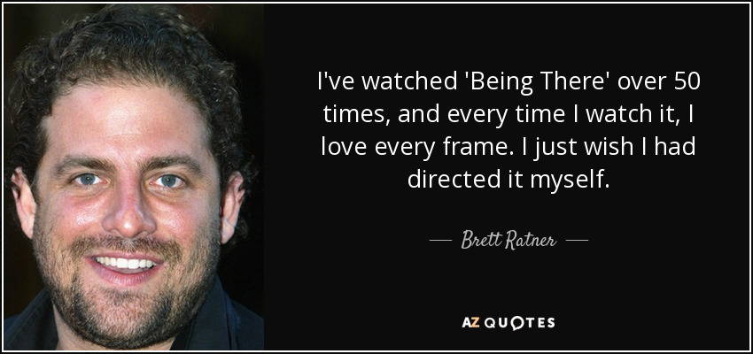I've watched 'Being There' over 50 times, and every time I watch it, I love every frame. I just wish I had directed it myself. - Brett Ratner