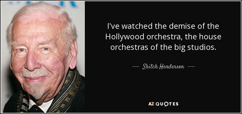 I've watched the demise of the Hollywood orchestra, the house orchestras of the big studios. - Skitch Henderson