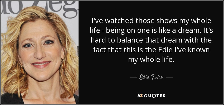 I've watched those shows my whole life - being on one is like a dream. It's hard to balance that dream with the fact that this is the Edie I've known my whole life. - Edie Falco