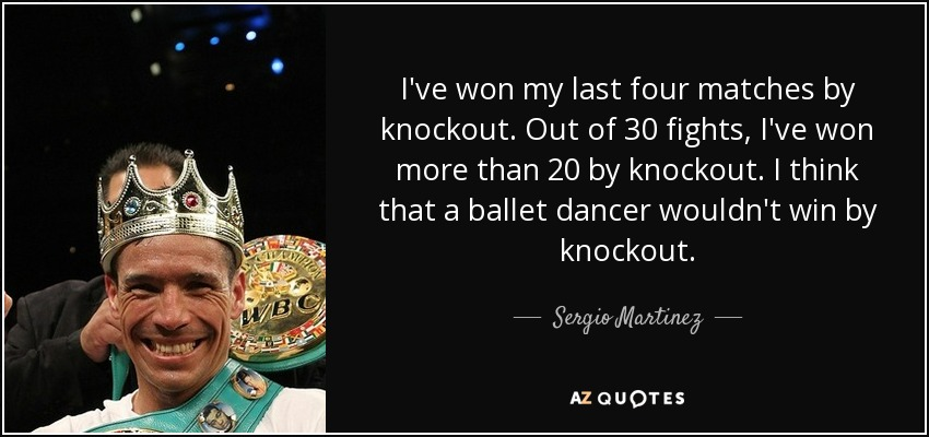 I've won my last four matches by knockout. Out of 30 fights, I've won more than 20 by knockout. I think that a ballet dancer wouldn't win by knockout. - Sergio Martinez